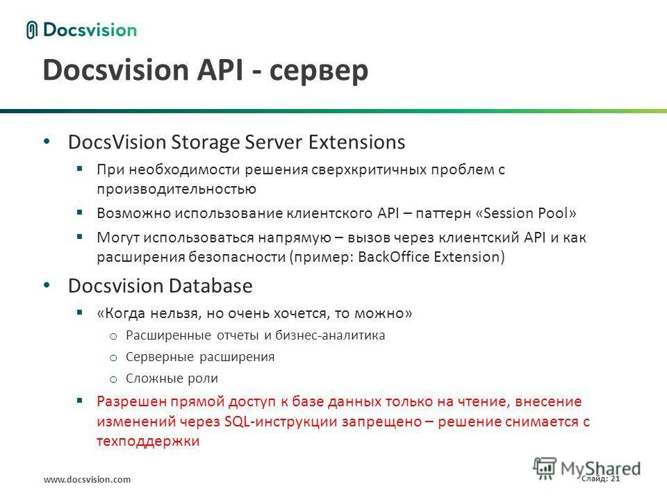www.docsvision.com Слайд: 21 Docsvision API - сервер DocsVision Storage Server Extensions При необходимости решения сверхкритичных проблем с производительностью Возможно использование клиентского API – паттерн «Session Pool» Могут использоваться напр