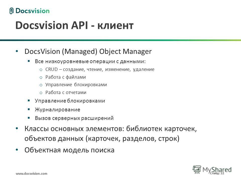 www.docsvision.com Слайд: 22 Docsvision API - клиент DocsVision (Managed) Object Manager Все низкоуровневые операции с данными: o CRUD – создание, чтение, изменение, удаление o Работа с файлами o Управление блокировками o Работа с отчетами Управление