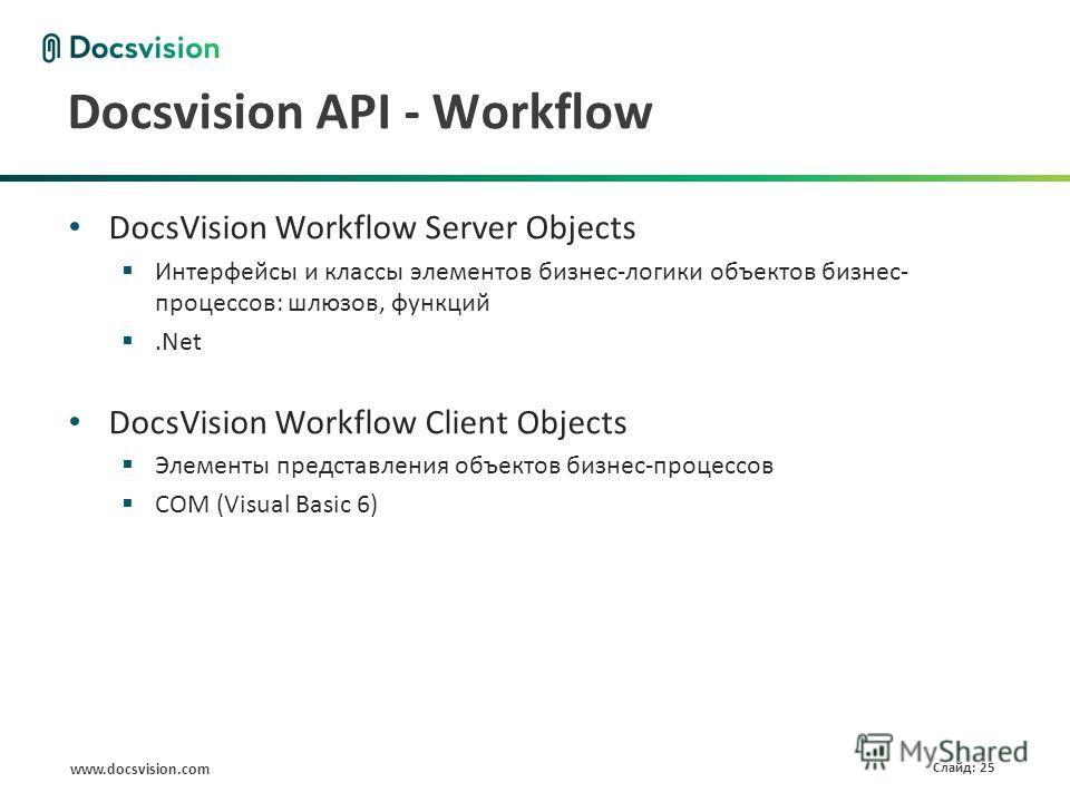 www.docsvision.com Слайд: 25 Docsvision API - Workflow DocsVision Workflow Server Objects Интерфейсы и классы элементов бизнес-логики объектов бизнес- процессов: шлюзов, функций.Net DocsVision Workflow Client Objects Элементы представления объектов б