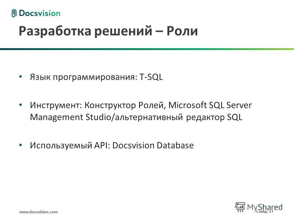 www.docsvision.com Слайд: 27 Разработка решений – Роли Язык программирования: T-SQL Инструмент: Конструктор Ролей, Microsoft SQL Server Management Studio/альтернативный редактор SQL Используемый API: Docsvision Database