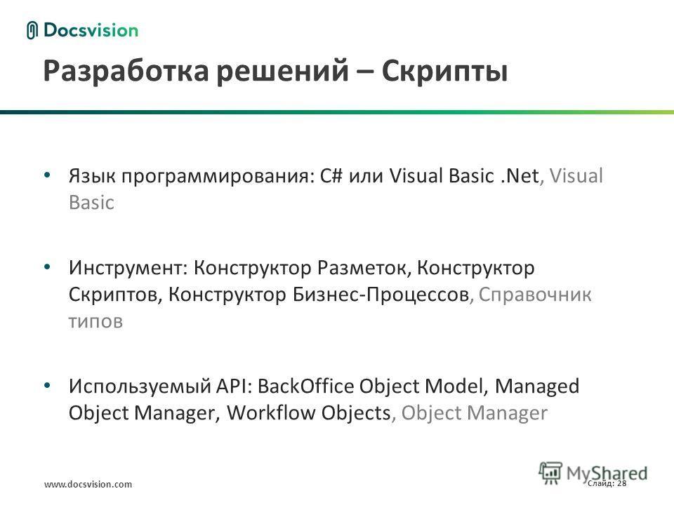 www.docsvision.com Слайд: 28 Разработка решений – Скрипты Язык программирования: C# или Visual Basic.Net, Visual Basic Инструмент: Конструктор Разметок, Конструктор Скриптов, Конструктор Бизнес-Процессов, Справочник типов Используемый API: BackOffice