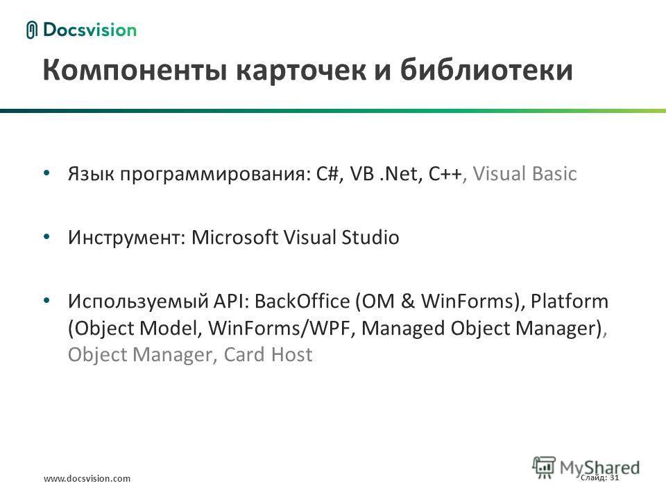 www.docsvision.com Слайд: 31 Компоненты карточек и библиотеки Язык программирования: C#, VB.Net, C++, Visual Basic Инструмент: Microsoft Visual Studio Используемый API: BackOffice (OM & WinForms), Platform (Object Model, WinForms/WPF, Managed Object