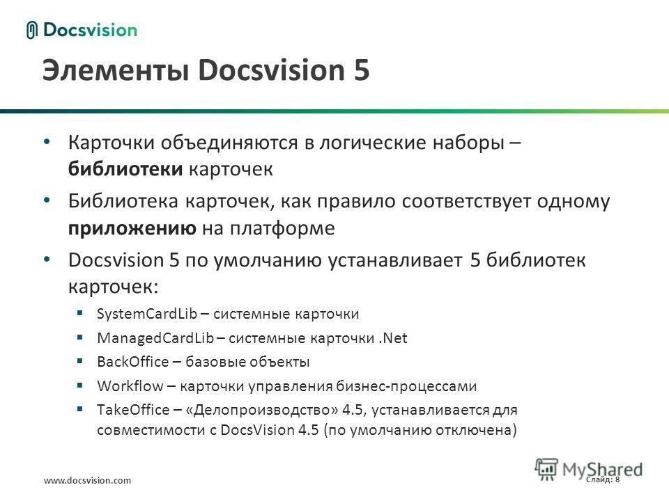 www.docsvision.com Слайд: 8 Элементы Docsvision 5 Карточки объединяются в логические наборы – библиотеки карточек Библиотека карточек, как правило соответствует одному приложению на платформе Docsvision 5 по умолчанию устанавливает 5 библиотек карточ