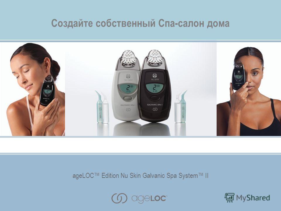 ageLOC Edition Nu Skin Galvanic Spa System II Создайте собственный Спа-салон дома ageLOC Edition Nu Skin Galvanic Spa System II