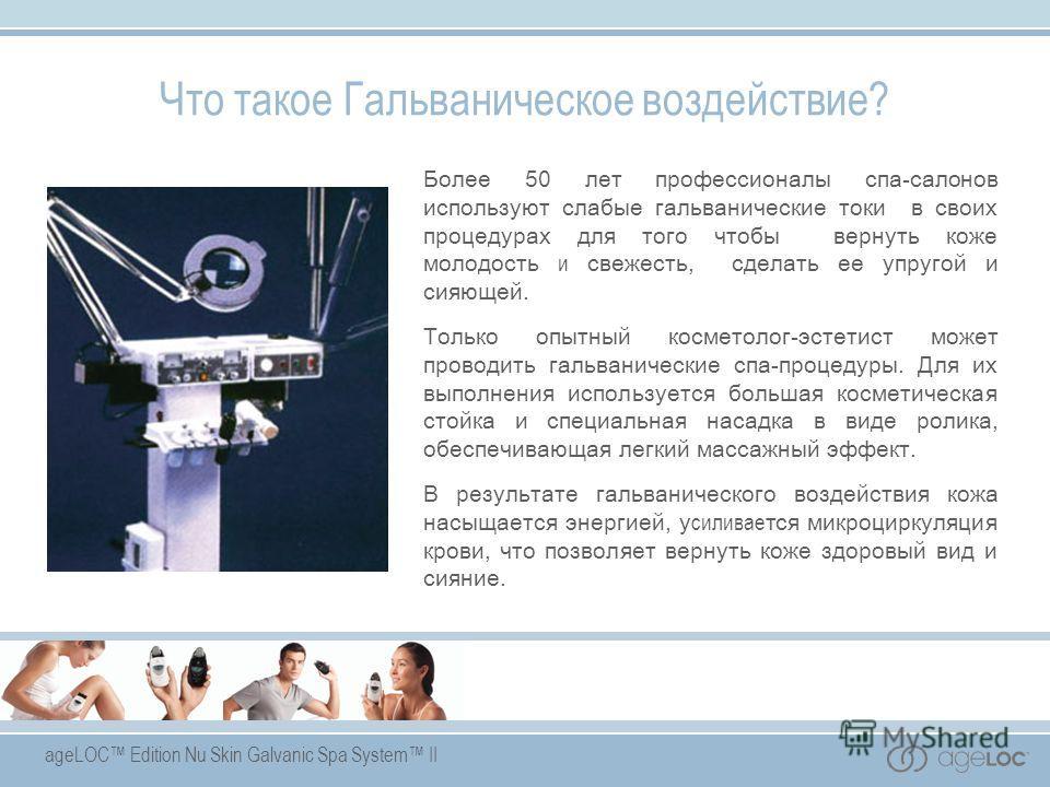 ageLOC Edition Nu Skin Galvanic Spa System II Более 50 лет профессионалы спа-салонов используют слабые гальванические токи в своих процедурах для того чтобы вернуть коже молодость и свежесть, сделать ее упругой и сияющей. Только опытный косметолог-эс