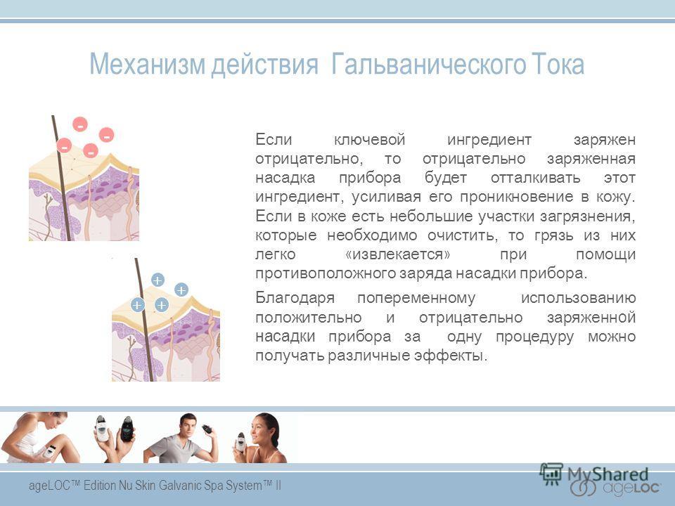 ageLOC Edition Nu Skin Galvanic Spa System II Если ключевой ингредиент заряжен отрицательно, то отрицательно заряженная насадка прибора будет отталкивать этот ингредиент, усиливая его проникновение в кожу. Если в коже есть небольшие участки загрязнен