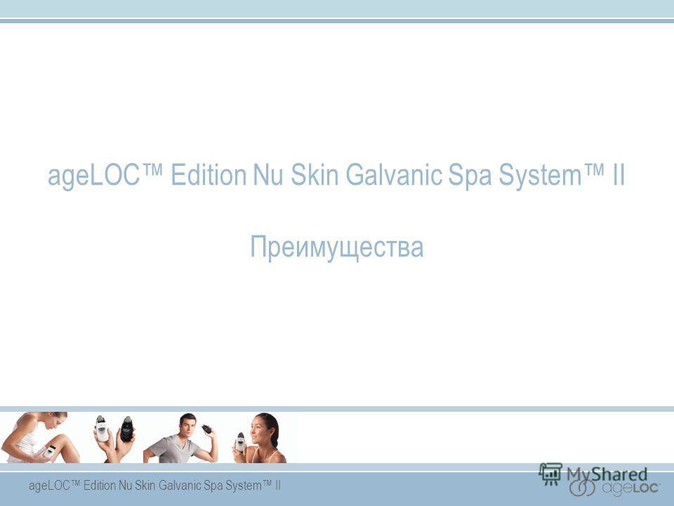 ageLOC Edition Nu Skin Galvanic Spa System II Преимущества