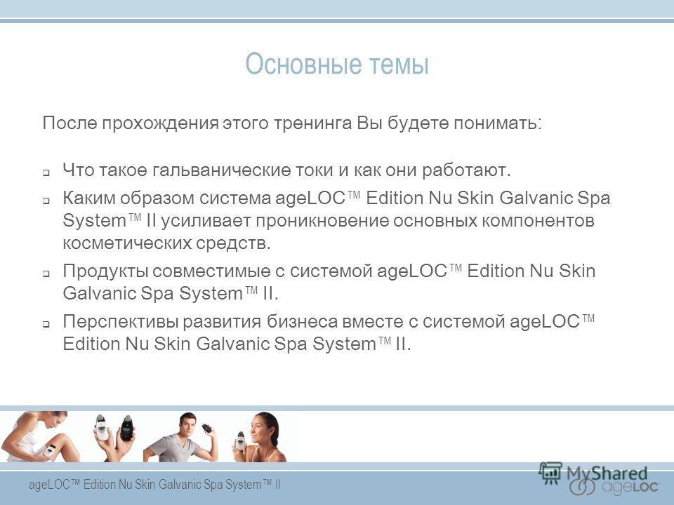 ageLOC Edition Nu Skin Galvanic Spa System II Основные темы После прохождения этого тренинга Вы будете понимать : Что такое гальванические токи и как они работают. Каким образом с истема ageLOC Edition Nu Skin Galvanic Spa System II усиливает проникн