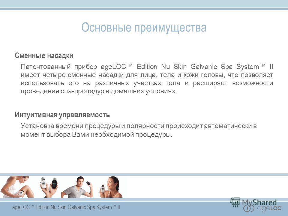 ageLOC Edition Nu Skin Galvanic Spa System II Сменные насадки Патентованный прибор ageLOC Edition Nu Skin Galvanic Spa System II имеет четыре сменные насадки для лица, тела и кожи головы, что позволяет использовать его на различных участках тела и ра