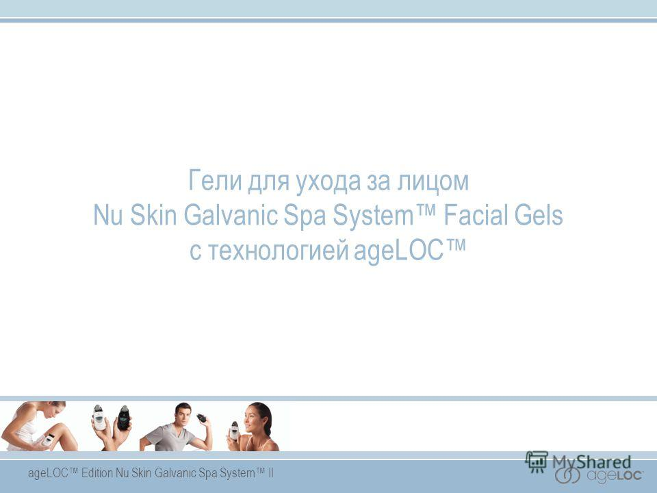 ageLOC Edition Nu Skin Galvanic Spa System II Гели для ухода за лицом Nu Skin Galvanic Spa System Facial Gels с технологией ageLOC