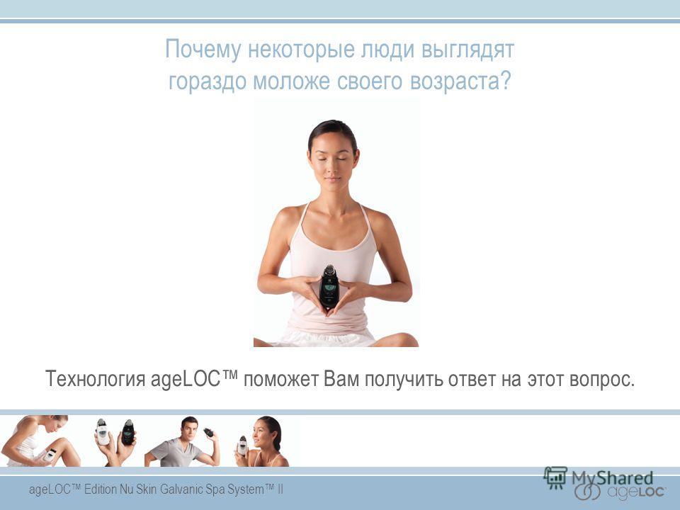 ageLOC Edition Nu Skin Galvanic Spa System II Технология ageLOC поможет Вам получить ответ на этот вопрос. Почему некоторые люди выглядят гораздо моложе своего возраста?
