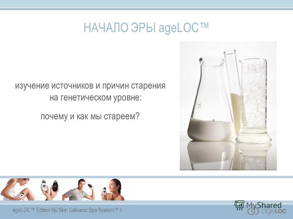 ageLOC Edition Nu Skin Galvanic Spa System II НАЧАЛО ЭРЫ ageLOC изучение источников и причин старения на генетическом уровне: почему и как мы стареем?
