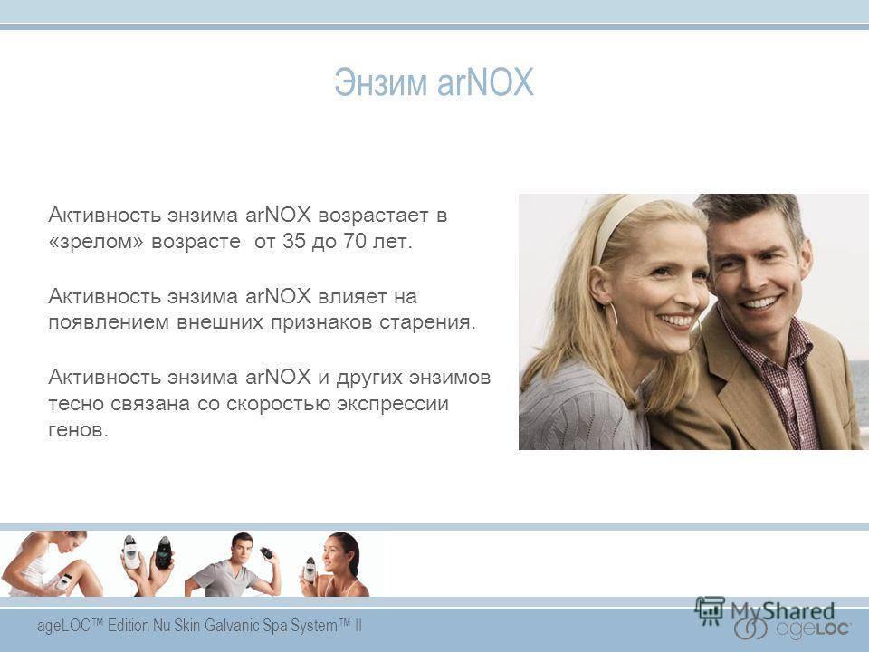 ageLOC Edition Nu Skin Galvanic Spa System II Энзим arNOX Активность энзима arNOX возрастает в «зрелом» возрасте от 35 до 70 лет. Активность энзима arNOX влияет на появлением внешних признаков старения. Активность энзима arNOX и других энзимов тесно