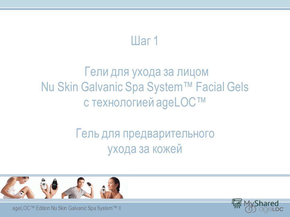 ageLOC Edition Nu Skin Galvanic Spa System II Шаг 1 Гели для ухода за лицом Nu Skin Galvanic Spa System Facial Gels с технологией ageLOC Гель для предварительного ухода за кожей