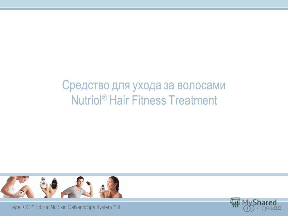 ageLOC Edition Nu Skin Galvanic Spa System II Средство для ухода за волосами Nutriol ® Hair Fitness Treatment