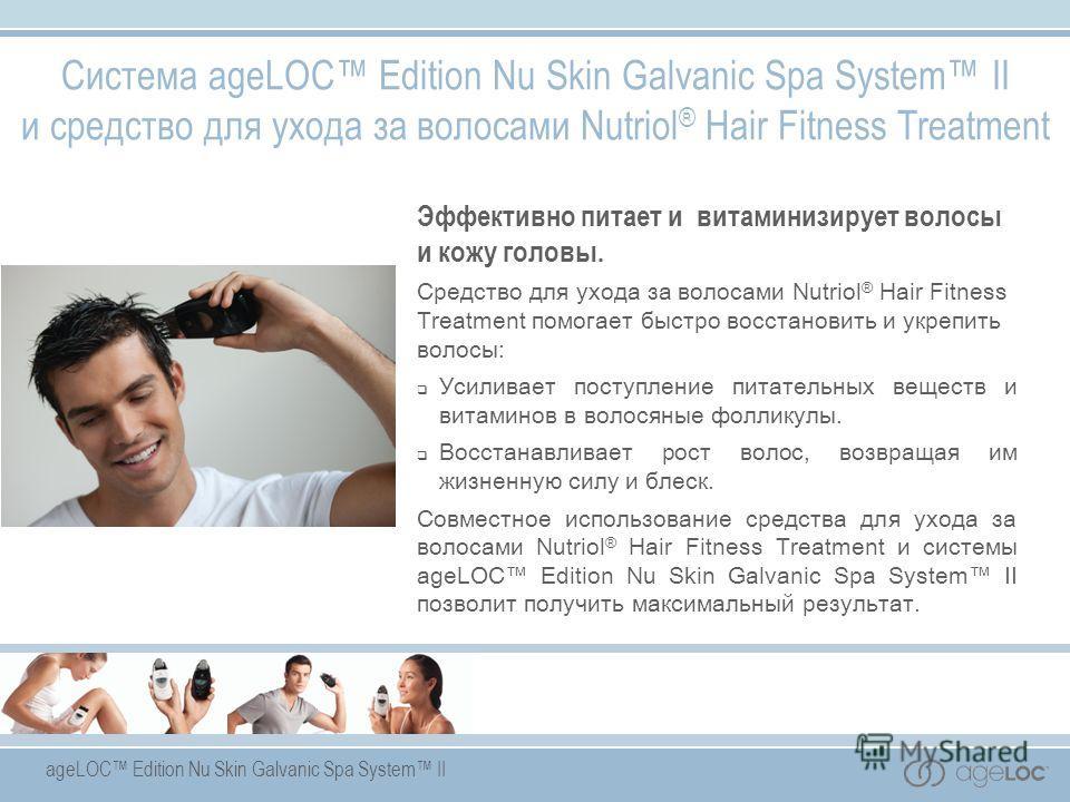 ageLOC Edition Nu Skin Galvanic Spa System II Эффективно питает и витаминизирует волосы и кожу головы. Средство для ухода за волосами Nutriol ® Hair Fitness Treatment помогает быстро восстановить и укрепить волосы: Усиливает поступление питательных в