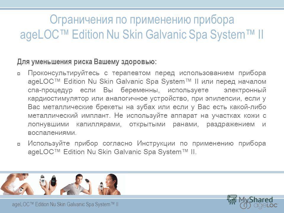 Ограничения по применению прибора ageLOC Edition Nu Skin Galvanic Spa System II Для уменьшения риска Вашему здоровью: Проконсультируйтесь с терапевтом перед использованием прибора ageLOC Edition Nu Skin Galvanic Spa System II или перед началом спа-пр