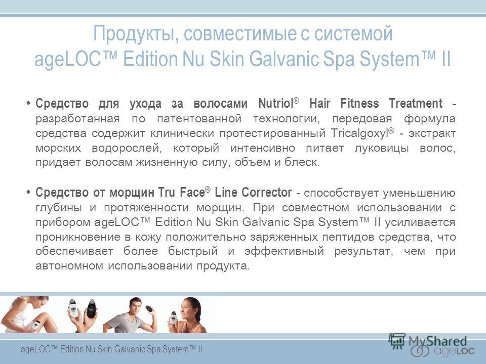 ageLOC Edition Nu Skin Galvanic Spa System II Средство для ухода за волосами Nutriol ® Hair Fitness Treatment - разработанная по патентованной технологии, передовая формула средства содержит клинически протестированный Tricalgoxyl ® - экстракт морски