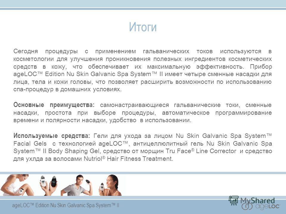 Итоги Сегодня процедуры с применением гальванических токов используются в косметологии для улучшения проникновения полезных ингредиентов косметических средств в кожу, что обеспечивает их максимальную эффективность. Прибор ageLOC Edition Nu Skin Galva