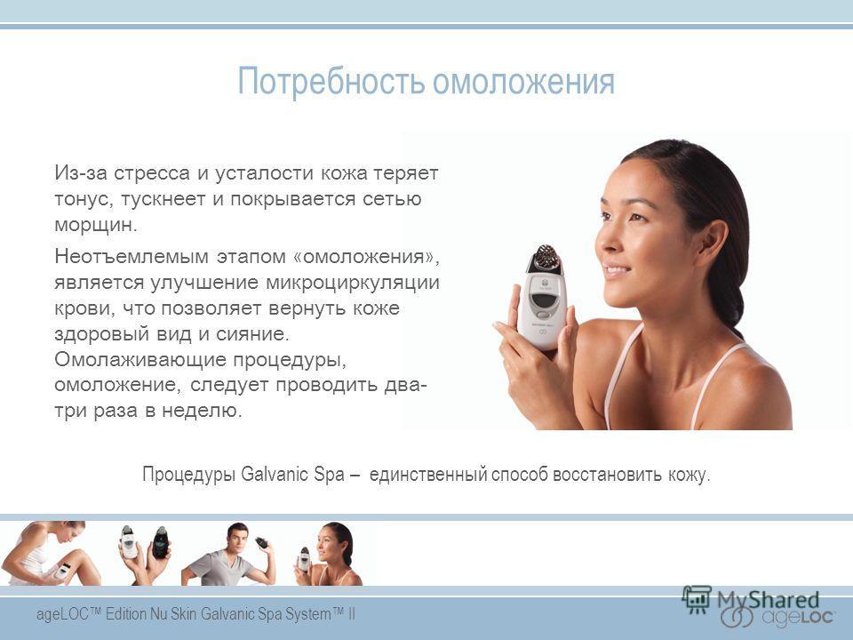 ageLOC Edition Nu Skin Galvanic Spa System II Потребность омоложения Из-за стресса и усталости кожа теряет тонус, тускнеет и покрывается сетью морщин. Неотъемлемым этапом « омоложения », является улучшение микроциркуляции крови, что позволяет вернуть