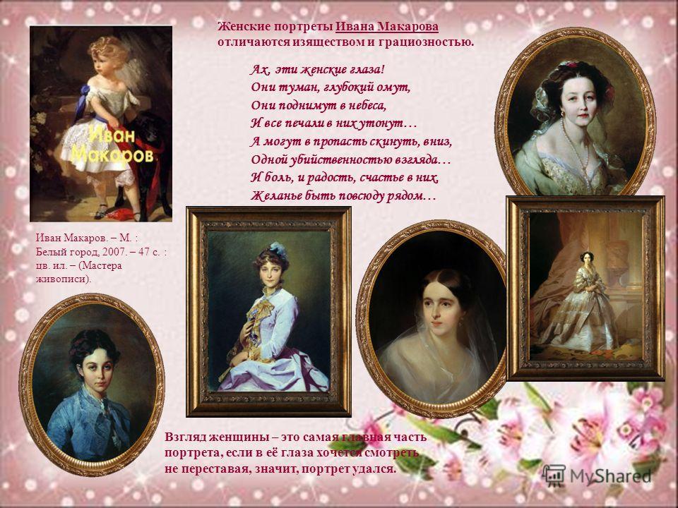 Женские портреты Ивана Макарова отличаются изяществом и грациозностью. Ах, эти женские глаза! Они туман, глубокий омут, Они поднимут в небеса, И все печали в них утонут… А могут в пропасть скинуть, вниз, Одной убийственностью взгляда… И боль, и радос