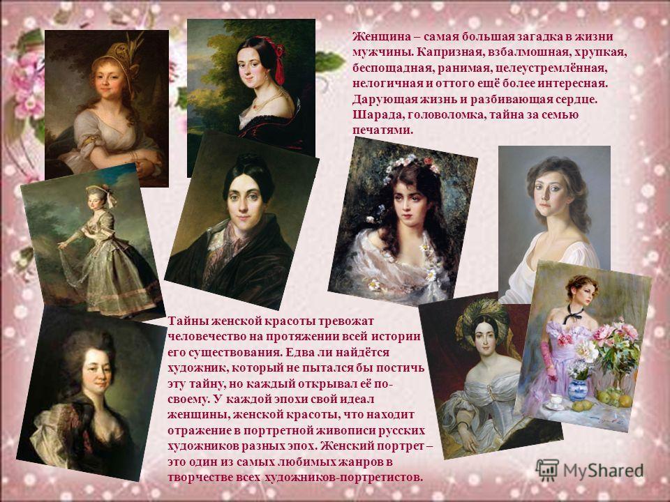 Тайны женской красоты тревожат человечество на протяжении всей истории его существования. Едва ли найдётся художник, который не пытался бы постичь эту тайну, но каждый открывал её по- своему. У каждой эпохи свой идеал женщины, женской красоты, что на