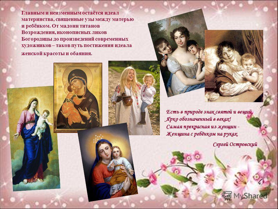 Главным и неизменным остаётся идеал материнства, священные узы между матерью и ребёнком. От мадонн титанов Возрождения, иконописных ликов Богородицы до произведений современных художников – таков путь постижения идеала женской красоты и обаяния. Есть