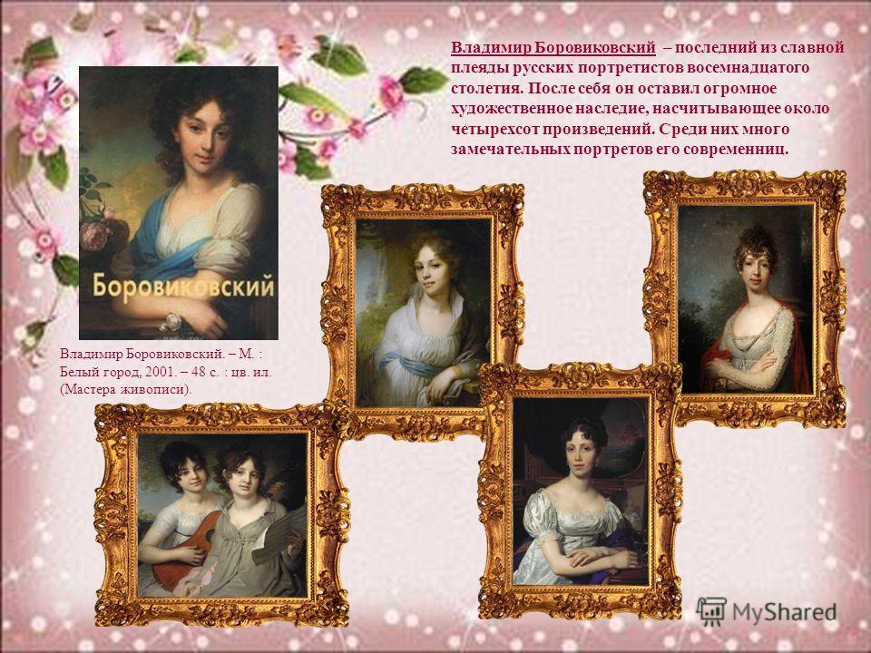 Владимир Боровиковский – последний из славной плеяды русских портретистов восемнадцатого столетия. После себя он оставил огромное художественное наследие, насчитывающее около четырехсот произведений. Среди них много замечательных портретов его соврем