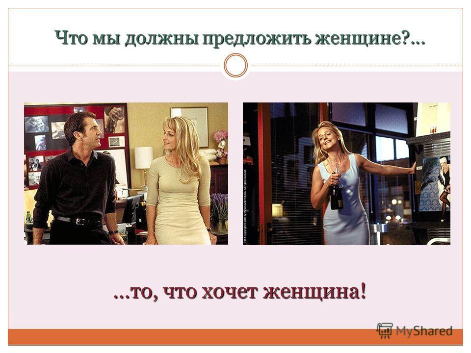 Что мы должны предложить женщине?... …то, что хочет женщина!