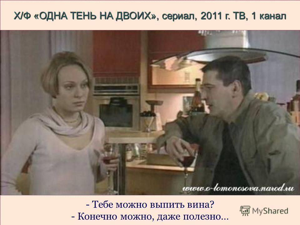Х/Ф «ОДНА ТЕНЬ НА ДВОИХ», сериал, 2011 г. ТВ, 1 канал - Тебе можно выпить вина? - - Конечно можно, даже полезно…