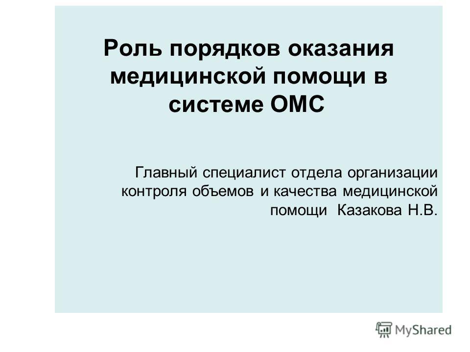 Роль порядков оказания медицинской помощи в системе ОМС Главный специалист отдела организации контроля объемов и качества медицинской помощи Казакова Н.В.
