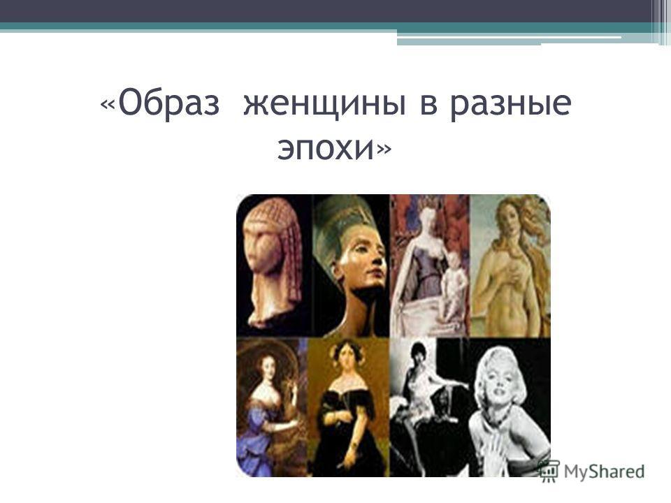 «Образ женщины в разные эпохи»
