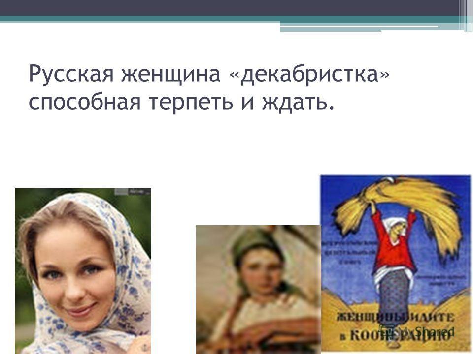 Русская женщина «декабристка» способная терпеть и ждать.