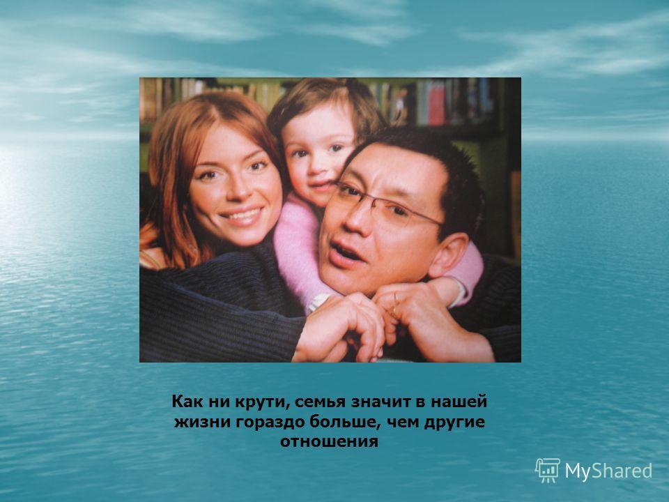 Как ни крути, семья значит в нашей жизни гораздо больше, чем другие отношения