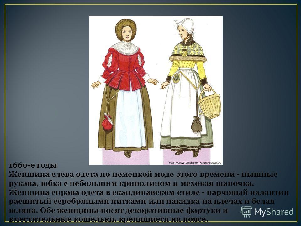 1660-е годы Женщина слева одета по немецкой моде этого времени - пышные рукава, юбка с небольшим кринолином и меховая шапочка. Женщина справа одета в скандинавском стиле - парчовый палантин расшитый серебряными нитками или накидка на плечах и белая ш