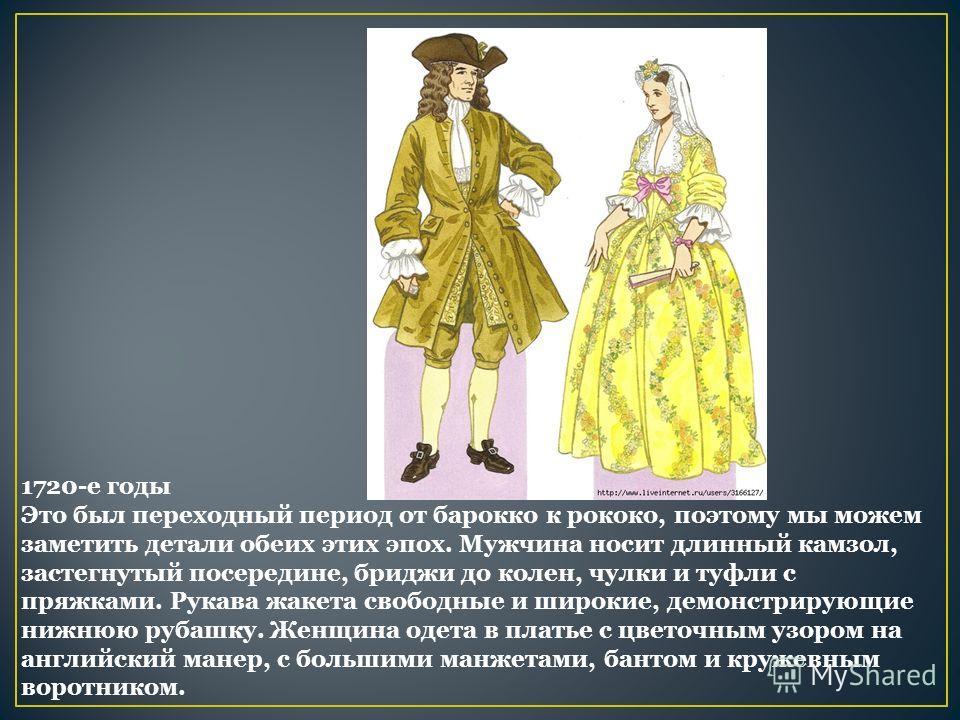 1720-е годы Это был переходный период от барокко к рококо, поэтому мы можем заметить детали обеих этих эпох. Мужчина носит длинный камзол, застегнутый посередине, бриджи до колен, чулки и туфли с пряжками. Рукава жакета свободные и широкие, демонстри