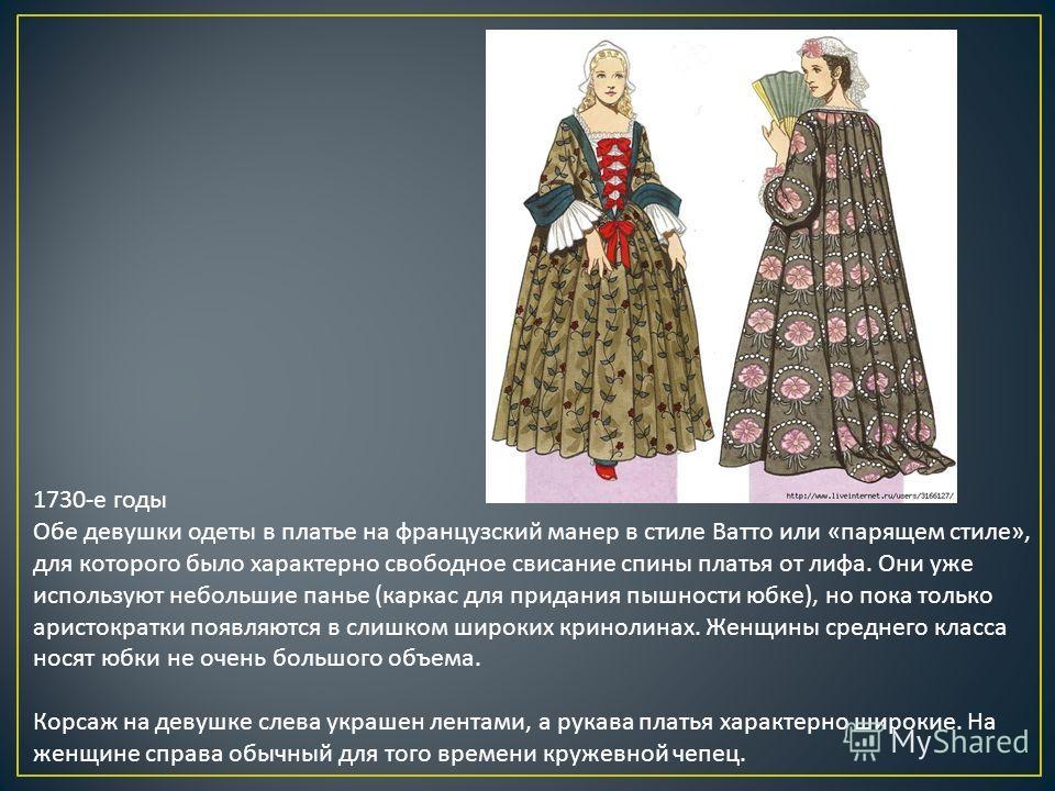 1730-е годы Обе девушки одеты в платье на французский манер в стиле Ватто или «парящем стиле», для которого было характерно свободное свисание спины платья от лифа. Они уже используют небольшие панье (каркас для придания пышности юбке), но пока тольк