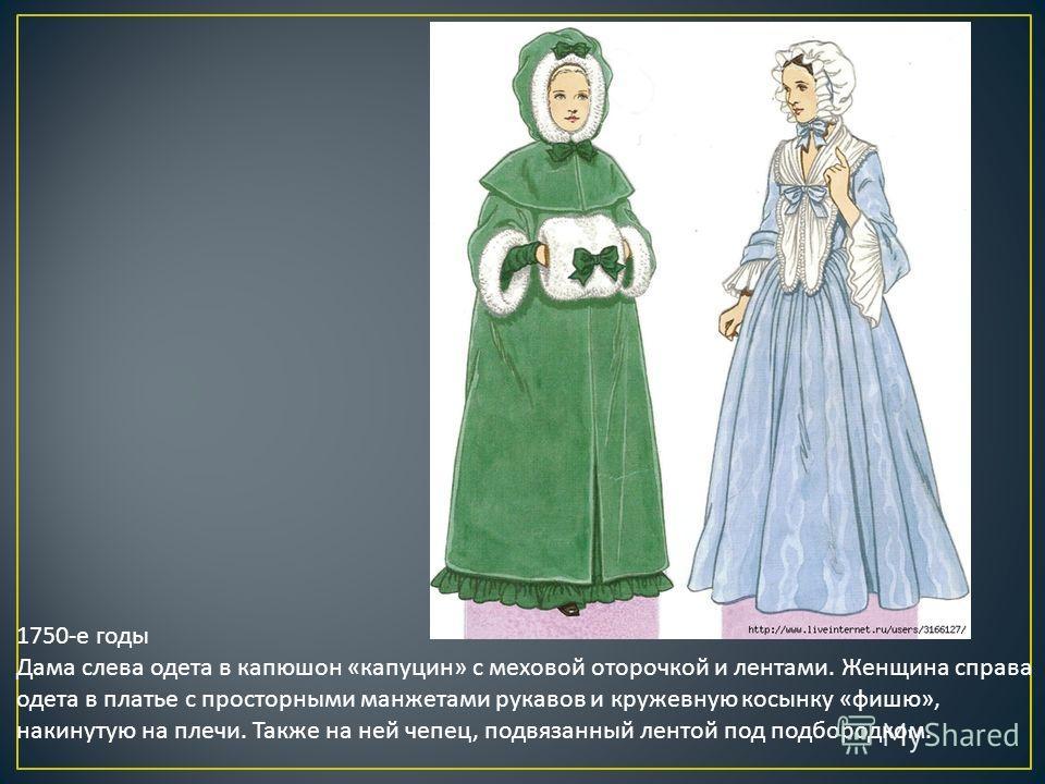 1750-е годы Дама слева одета в капюшон «капуцин» с меховой оторочкой и лентами. Женщина справа одета в платье с просторными манжетами рукавов и кружевную косынку «фишю», накинутую на плечи. Также на ней чепец, подвязанный лентой под подбородком.