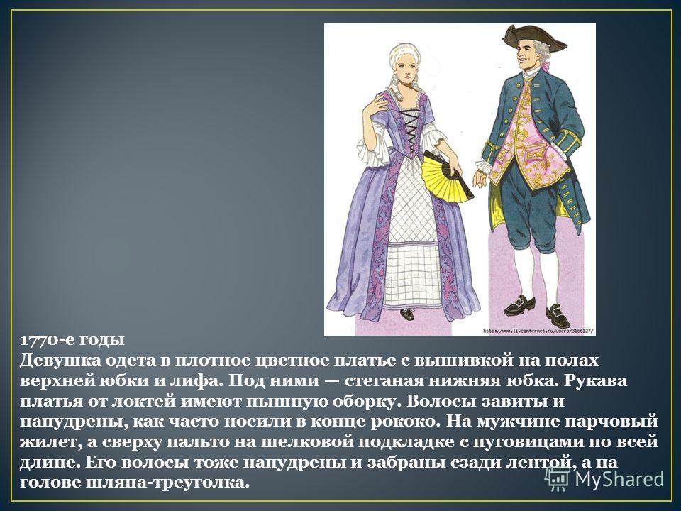 1770-е годы Девушка одета в плотное цветное платье с вышивкой на полах верхней юбки и лифа. Под ними стеганая нижняя юбка. Рукава платья от локтей имеют пышную оборку. Волосы завиты и напудрены, как часто носили в конце рококо. На мужчине парчовый жи