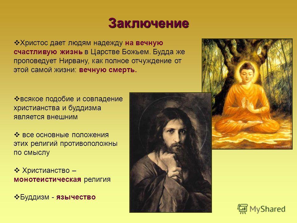 Заключение Христос дает людям надежду на вечную счастливую жизнь в Царстве Божьем. Будда же проповедует Нирвану, как полное отчуждение от этой самой жизни: вечную смерть. всякое подобие и совпадение христианства и буддизма является внешним все основн