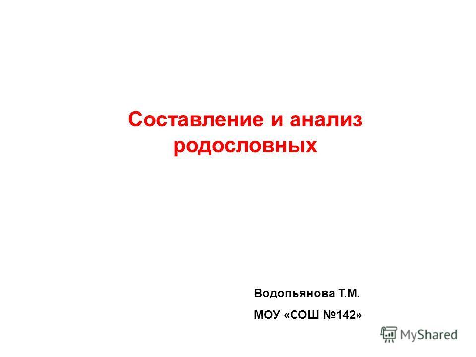 Составление и анализ родословных Водопьянова Т.М. МОУ «СОШ 142»