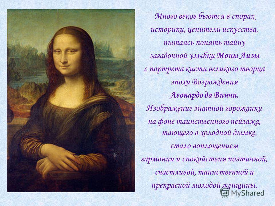 Много веков бьются в спорах историки, ценители искусства, пытаясь понять тайну загадочной улыбки Моны Лизы с портрета кисти великого творца эпохи Возрождения Леонардо да Винчи. Изображение знатной горожанки на фоне таинственного пейзажа, тающего в хо