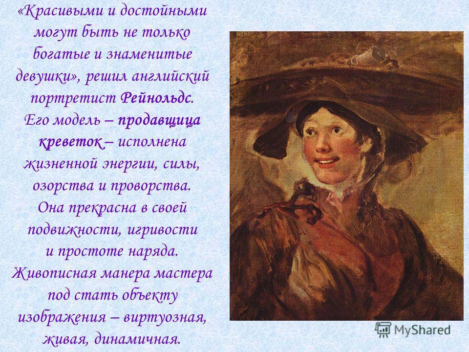 «Красивыми и достойными могут быть не только богатые и знаменитые девушки», решил английский портретист Рейнольдс. Его модель – продавщица креветок – исполнена жизненной энергии, силы, озорства и проворства. Она прекрасна в своей подвижности, игривос