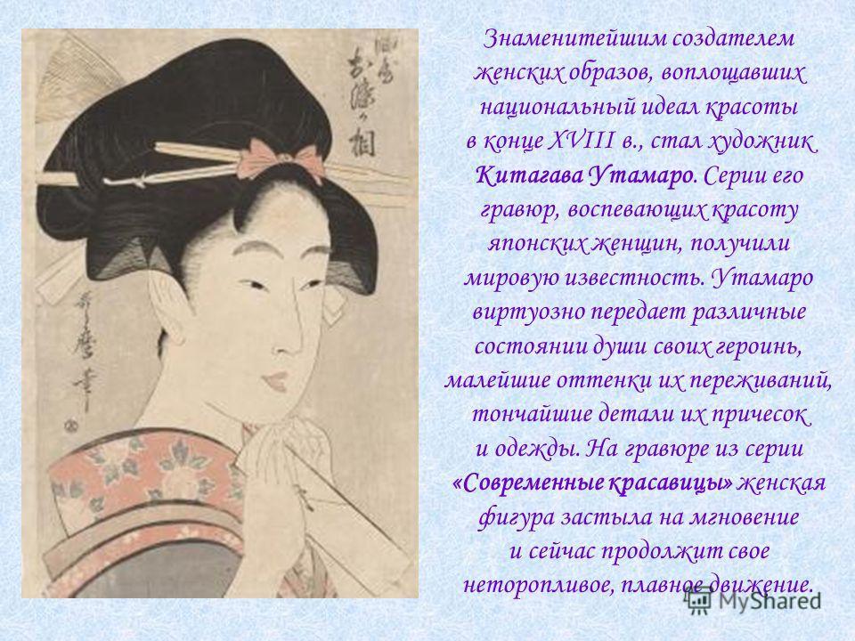 Знаменитейшим создателем женских образов, воплощавших национальный идеал красоты в конце XVIII в., стал художник Китагава Утамаро. Серии его гравюр, воспевающих красоту японских женщин, получили мировую известность. Утамаро виртуозно передает различн