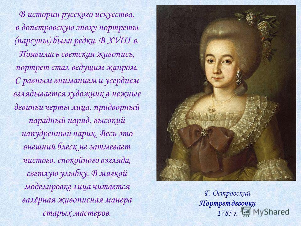 В истории русского искусства, в допетровскую эпоху портреты (парсуны) были редки. В XVIII в. Появилась светская живопись, портрет стал ведущим жанром. С равным вниманием и усердием вглядывается художник в нежные девичьи черты лица, придворный парадны