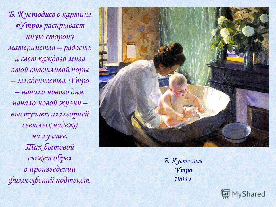 Б. Кустодиев в картине «Утро» раскрывает иную сторону материнства – радость и свет каждого мига этой счастливой поры – младенчества. Утро – начало нового дня, начало новой жизни – выступает аллегорией светлых надежд на лучшее. Так бытовой сюжет обрел