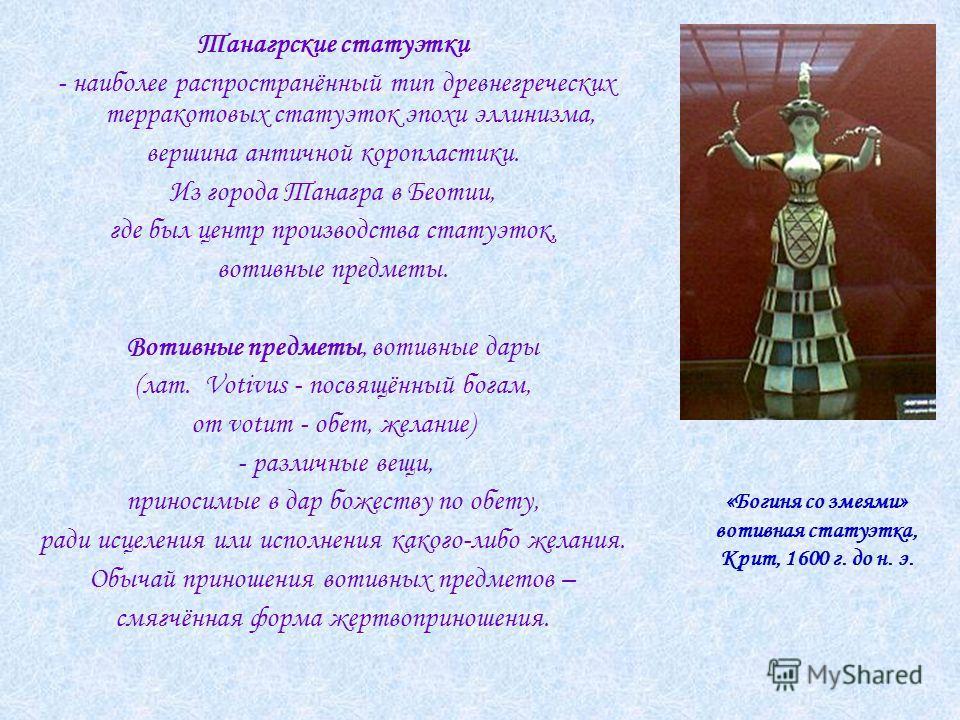 Танагрские статуэтки - наиболее распространённый тип древнегреческих терракотовых статуэток эпохи эллинизма, вершина античной коропластики. Из города Танагра в Беотии, где был центр производства статуэток, вотивные предметы. Вотивные предметы, вотивн