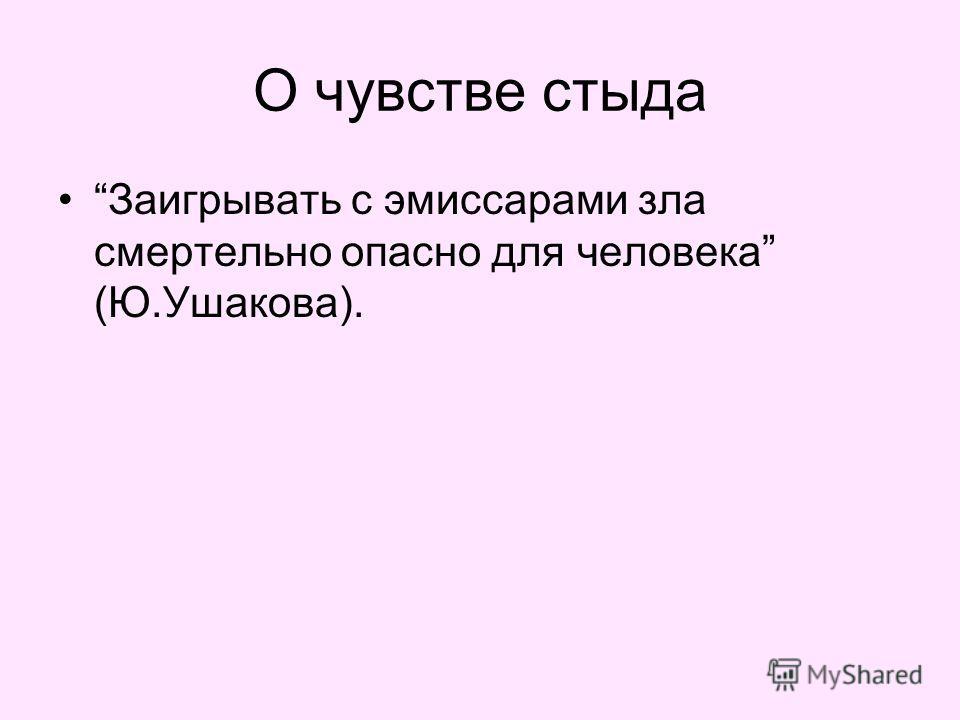 О чувстве стыда Заигрывать с эмиссарами зла смертельно опасно для человека (Ю.Ушакова).