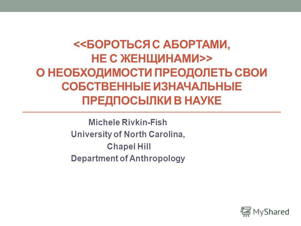 > О НЕОБХОДИМОСТИ ПРЕОДОЛЕТЬ СВОИ СОБСТВЕННЫЕ ИЗНАЧАЛЬНЫЕ ПРЕДПОСЫЛКИ В НАУКЕ Michele Rivkin-Fish University of North Carolina, Chapel Hill Department of Anthropology