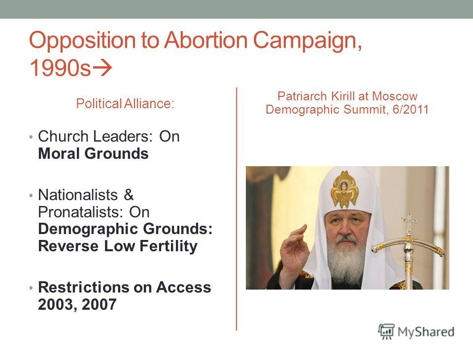Opposition to Abortion Campaign, 1990s Political Alliance: Church Leaders: On Moral Grounds Nationalists & Pronatalists: On Demographic Grounds: Reverse Low Fertility Restrictions on Access 2003, 2007 Patriarch Kirill at Moscow Demographic Summit, 6/